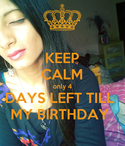 Poster: KEEP CALM only 4 DAYS LEFT TILL  MY BIRTHDAY