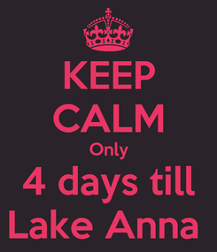Poster: KEEP CALM Only 4 days till Lake Anna