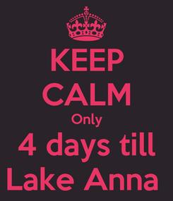 Poster: KEEP CALM Only 4 days till Lake Anna
