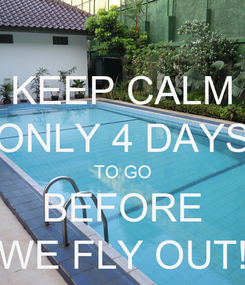 Poster: KEEP CALM ONLY 4 DAYS TO GO BEFORE WE FLY OUT!