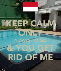 Poster: KEEP CALM ONLY 4 DAYS TO GO & YOU GET RID OF ME