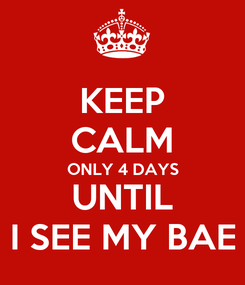 Poster: KEEP CALM ONLY 4 DAYS  UNTIL  I SEE MY BAE