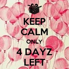 Poster: KEEP CALM ONLY 4 DAYZ LEFT