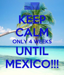 Poster: KEEP CALM ONLY 4 WEEKS UNTIL MEXICO!!!