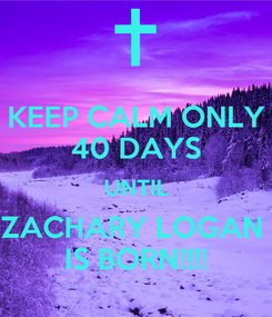 Poster: KEEP CALM ONLY 40 DAYS UNTIL ZACHARY LOGAN  IS BORN!!!!