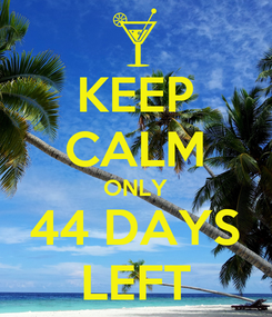 Poster: KEEP CALM ONLY 44 DAYS LEFT