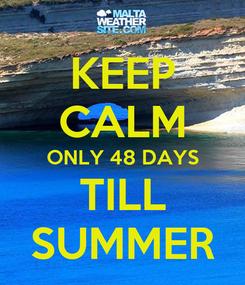 Poster: KEEP CALM ONLY 48 DAYS TILL SUMMER