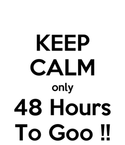 Poster: KEEP CALM only 48 Hours To Goo !!