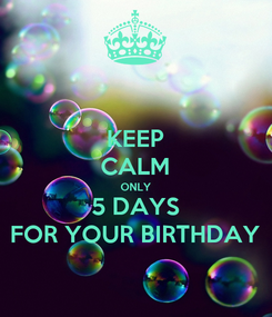 Poster: KEEP CALM ONLY 5 DAYS FOR YOUR BIRTHDAY