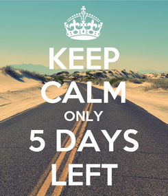 Poster: KEEP CALM ONLY 5 DAYS LEFT