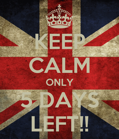 Poster: KEEP CALM ONLY 5 DAYS LEFT!!
