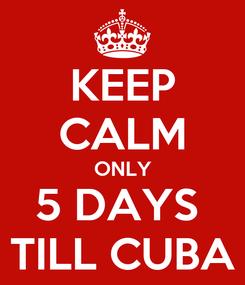Poster: KEEP CALM ONLY 5 DAYS  TILL CUBA