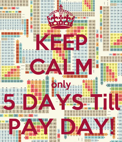 Poster: KEEP CALM only 5 DAYS Till PAY DAY!