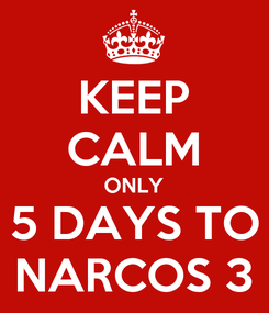 Poster: KEEP CALM ONLY 5 DAYS TO NARCOS 3