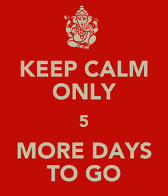 Poster: KEEP CALM ONLY 5 MORE DAYS TO GO