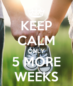 Poster: KEEP CALM ONLY 5 MORE WEEKS
