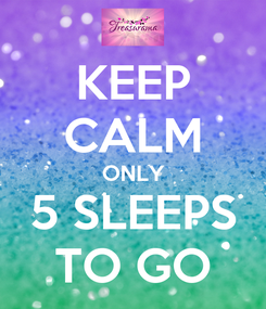 Poster: KEEP CALM ONLY 5 SLEEPS TO GO
