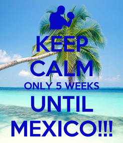 Poster: KEEP CALM ONLY 5 WEEKS UNTIL MEXICO!!!