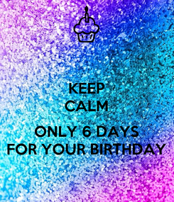 Poster: KEEP CALM  ONLY 6 DAYS FOR YOUR BIRTHDAY
