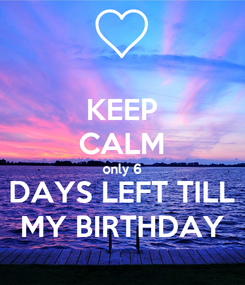 Poster: KEEP CALM only 6 DAYS LEFT TILL MY BIRTHDAY