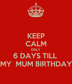 Poster: KEEP CALM ONLY  6 DAYS TILL  MY  MUM BIRTHDAY