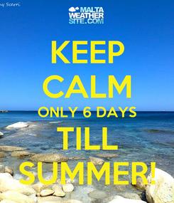 Poster: KEEP CALM ONLY 6 DAYS TILL SUMMER!