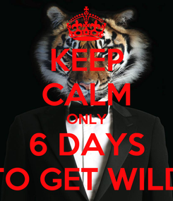 Poster: KEEP CALM ONLY 6 DAYS TO GET WILD