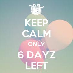 Poster: KEEP CALM ONLY 6 DAYZ LEFT