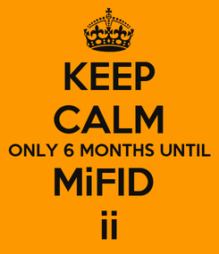 Poster: KEEP CALM ONLY 6 MONTHS UNTIL MiFID  ii