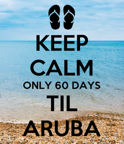 Poster: KEEP CALM ONLY 60 DAYS TIL ARUBA