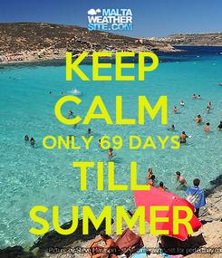 Poster: KEEP CALM ONLY 69 DAYS TILL SUMMER
