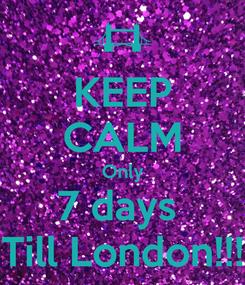 Poster: KEEP CALM Only 7 days  Till London!!!