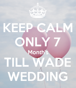 Poster: KEEP CALM ONLY 7 Month's TILL WADE WEDDING