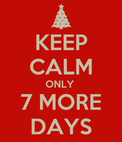 Poster: KEEP CALM ONLY  7 MORE DAYS