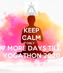 Poster: KEEP CALM ONLY   7 MORE DAYS TILL YOGATHON 2020