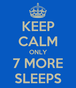 Poster: KEEP CALM ONLY 7 MORE SLEEPS