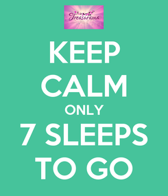 Poster: KEEP CALM ONLY 7 SLEEPS TO GO