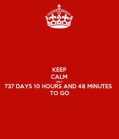 Poster: KEEP CALM ONLY 737 DAYS 10 HOURS AND 48 MINUTES  TO GO