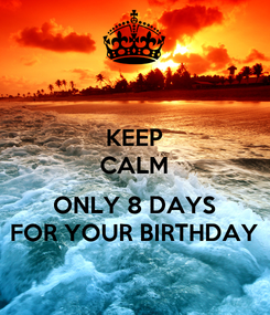 Poster: KEEP CALM  ONLY 8 DAYS FOR YOUR BIRTHDAY