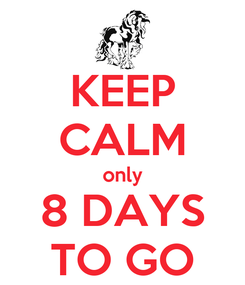 Poster: KEEP CALM only 8 DAYS TO GO