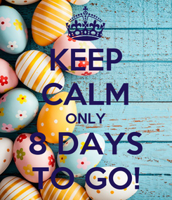Poster: KEEP CALM ONLY 8 DAYS TO GO!