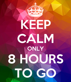 Poster: KEEP CALM ONLY 8 HOURS TO GO