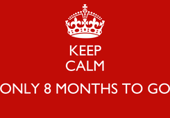 Poster: KEEP CALM  ONLY 8 MONTHS TO GO
