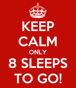 Poster: KEEP CALM ONLY 8 SLEEPS TO GO!