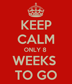 Poster: KEEP CALM ONLY 8  WEEKS  TO GO