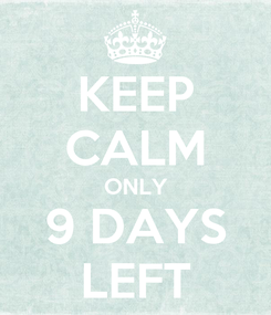 Poster: KEEP CALM ONLY 9 DAYS LEFT