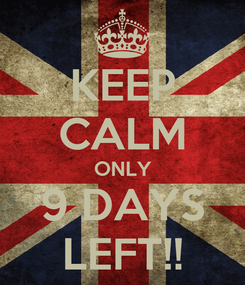 Poster: KEEP CALM ONLY 9 DAYS LEFT!!
