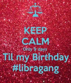 Poster: KEEP CALM Only 9 days  Til my Birthday #libragang