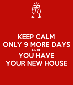Poster: KEEP CALM ONLY 9 MORE DAYS UNTIL YOU HAVE YOUR NEW HOUSE