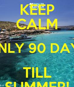 Poster: KEEP CALM ONLY 90 DAYS TILL SUMMER!